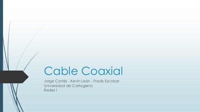 Cable Coaxial Jorge Cortés - Kevin León - Fredis Escobar Universidad de Cartagena Redes I