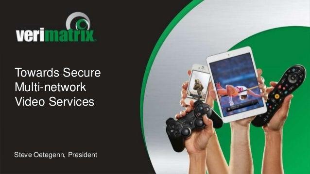 Towards Secure Multi-network Video Services Steve Oetegenn, President
