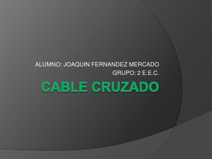 CABLE CRUZADO<br />ALUMNO: JOAQUIN FERNANDEZ MERCADO<br />GRUPO: 2 E.E.C.<br />