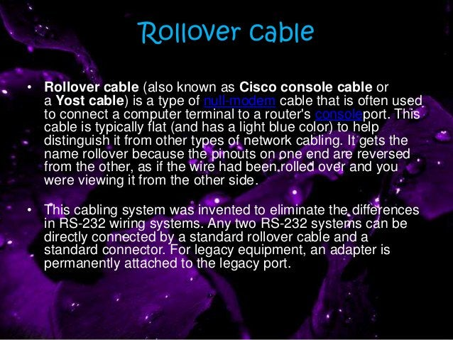 Rollover cable • Rollover cable (also known as Cisco console cable or a Yost cable) is a type of null-modem cable that is ...