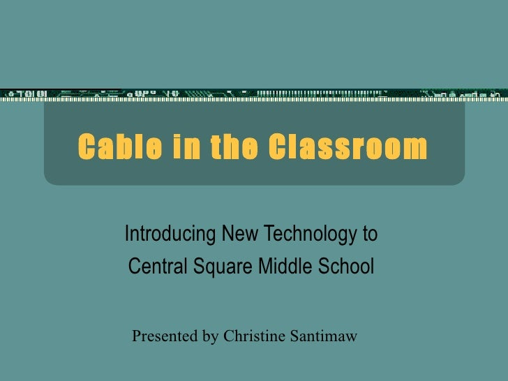 Cable in the Classroom Introducing New Technology to  Central Square Middle School  Presented by Christine Santimaw