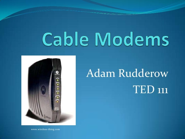 Cable Modems<br />Adam Rudderow<br />TED 111<br />www.wireless-thing.com<br />