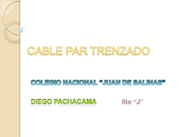 """CABLE PAR TRENZADO<br />COLEGIO NACIONAL """"JUAN DE SALINAS""""<br />DIEGO PACHACAMA              5to """"J""""<br />"""