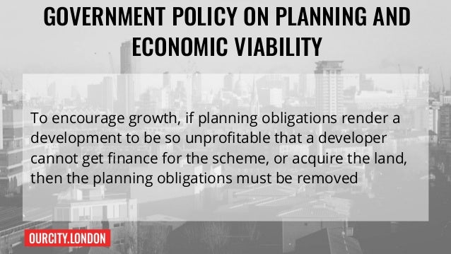 OURCITY.LONDON GOVERNMENT POLICY ON PLANNING AND ECONOMIC VIABILITY To encourage growth, if planning obligations render a ...