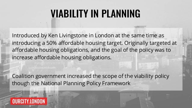 OURCITY.LONDON VIABILITY IN PLANNING Introduced by Ken Livingstone in London at the same time as introducing a 50% afforda...