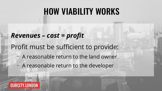 OURCITY.LONDON HOW VIABILITY WORKS Revenues – cost = profit Profit must be sufficient to provide: – A reasonable return to...