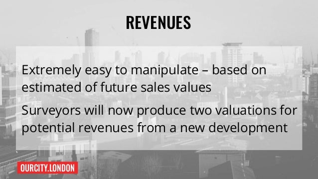 OURCITY.LONDON REVENUES Extremely easy to manipulate – based on estimated of future sales values Surveyors will now produc...