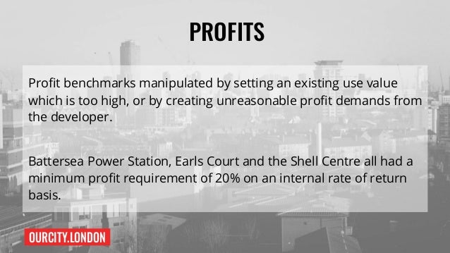 OURCITY.LONDON PROFITS Profit benchmarks manipulated by setting an existing use value which is too high, or by creating un...
