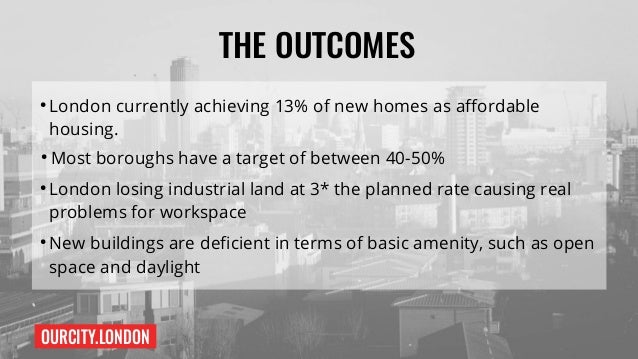 OURCITY.LONDON THE OUTCOMES ● London currently achieving 13% of new homes as affordable housing. ● Most boroughs have a ta...