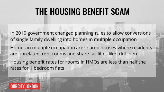 OURCITY.LONDON THE HOUSING BENEFIT SCAM 2 Landlords have been buying up 2-3 bedroom family homes, and converting them into...