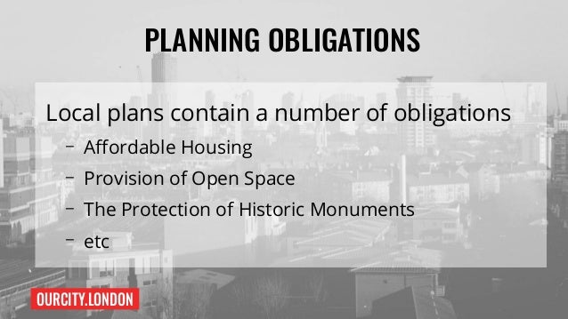 OURCITY.LONDON PLANNING OBLIGATIONS Local plans contain a number of obligations – Affordable Housing – Provision of Open S...
