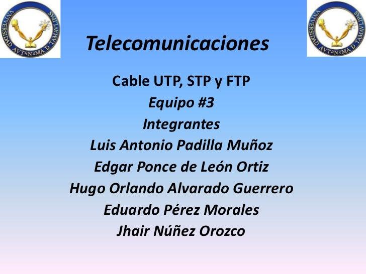 Telecomunicaciones<br />Cable UTP, STP y FTP<br />Equipo #3<br />Integrantes<br />Luis Antonio Padilla Muñoz<br />Edgar Po...
