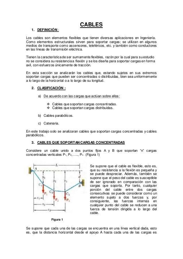 CABLES 1. DEFINICIÓN : Los cables son elementos flexibles que tienen diversas aplicaciones en Ingeniería. Como elementos e...