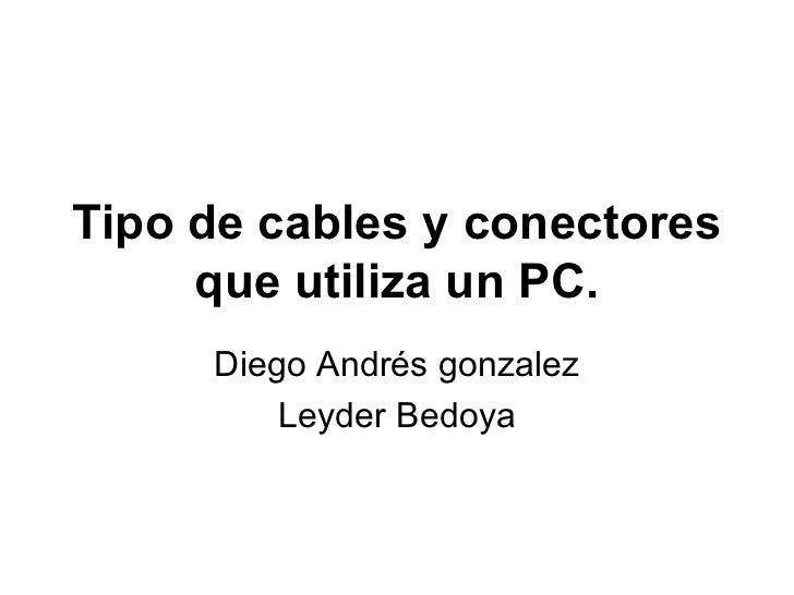 Tipo de cables y conectores que utiliza un PC. Diego Andrés gonzalez Leyder Bedoya