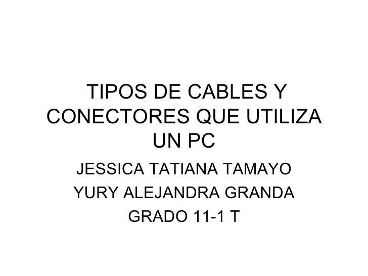 TIPOS DE CABLES Y CONECTORES QUE UTILIZA UN PC JESSICA TATIANA TAMAYO YURY ALEJANDRA GRANDA GRADO 11-1 T