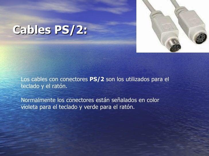 Cables PS/2:   Los cables con conectores  PS/2  son los utilizados para el teclado y el ratón.  Normalmente los conectores...