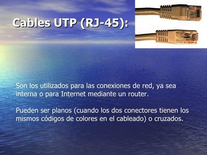 Cables UTP (RJ-45):   Son los utilizados para las conexiones de red, ya sea interna o para Internet mediante un router.  P...
