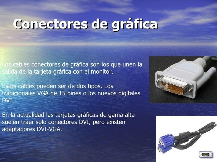 Conectores de gráfica   Los cables conectores de gráfica son los que unen la salida de la tarjeta gráfica con el monitor. ...