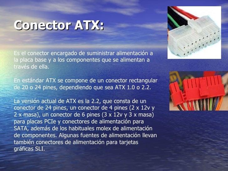 Conector ATX:   Es el conector encargado de suministrar alimentación a la placa base y a los componentes que se alimentan ...