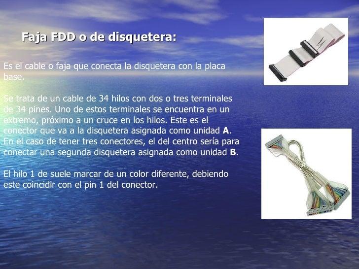 Faja FDD o de disquetera:   Es el cable o faja que conecta la disquetera con la placa base.  Se trata de un cable de 34 hi...