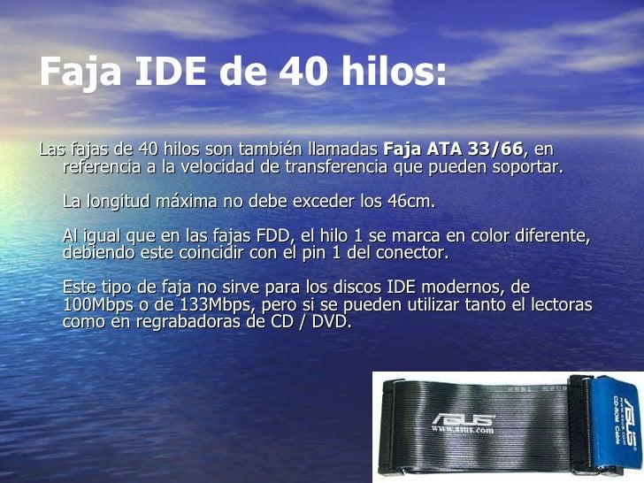 Faja IDE de 40 hilos: <ul><li>Las fajas de 40 hilos son también llamadas  Faja ATA 33/66 , en referencia a la velocidad de...