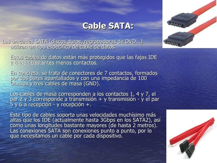 Cable SATA:   <ul><li>Las unidades SATA (discos duros, regrabadoras de DVD...) utilizan un tipo específico de cable de dat...
