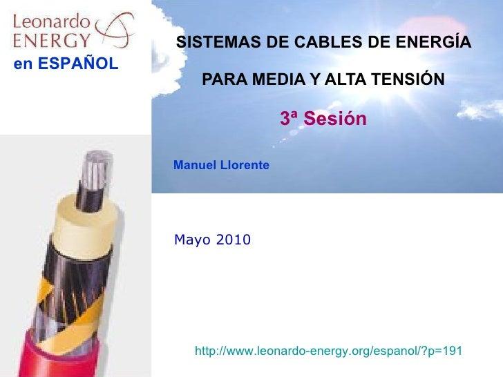 Mayo 2010 SISTEMAS DE CABLES DE ENERGÍA  PARA MEDIA Y ALTA TENSIÓN 3ª Sesión Manuel Llorente http://www.leonardo-energy.or...