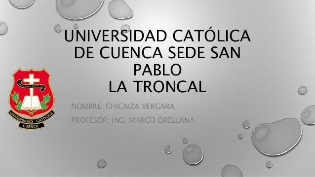 UNIVERSIDAD CATÓLICA  DE CUENCA SEDE SAN  PABLO  LA TRONCAL  NOMBRE: CHICAIZA VERGARA  PROFESOR: ING. MARCO ORELLANA