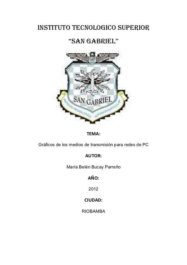 """INSTITUTO TECNOLOGICO SUPERIOR              """"SAN GABRIEL""""                       TEMA:Gráficos de los medios de transmisión..."""