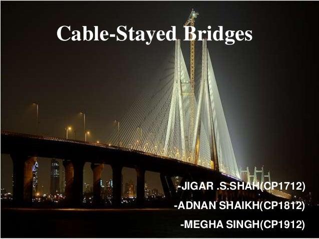 Cable-Stayed Bridges            -JIGAR .S.SHAH(CP1712)            -ADNAN SHAIKH(CP1812)             -MEGHA SINGH(CP1912)