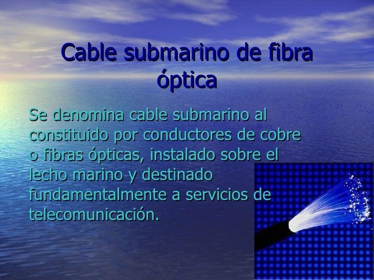 Cable submarino de fibra óptica Se denomina cable submarino al constituido por conductores de cobre o fibras ópticas, inst...