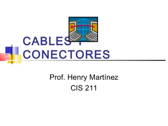 CABLES Y CONECTORES Prof. Henry Martínez CIS 211