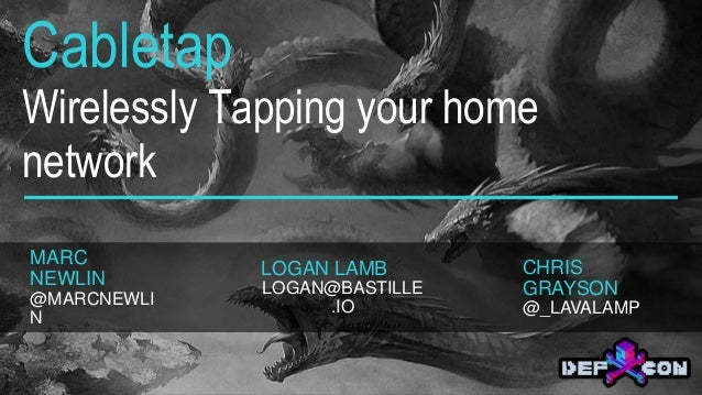 Cabletap Wirelessly Tapping your home network MARC NEWLIN @MARCNEWLI N LOGAN LAMB LOGAN@BASTILLE .IO CHRIS GRAYSON @_LAVAL...