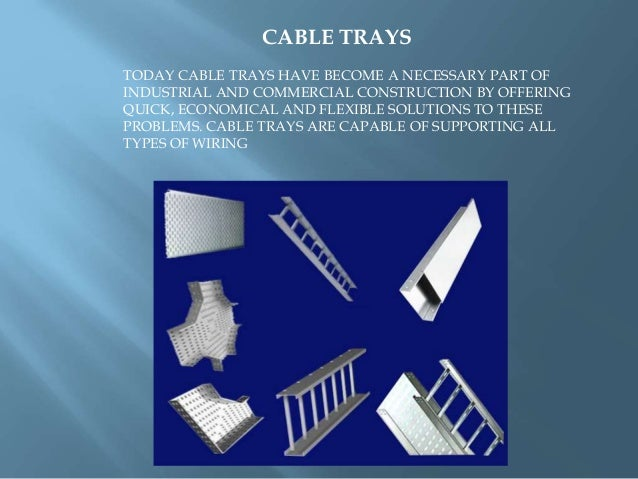 CABLE TRAYS TODAY CABLE TRAYS HAVE BECOME A NECESSARY PART OF INDUSTRIAL AND COMMERCIAL CONSTRUCTION BY OFFERING QUICK, EC...