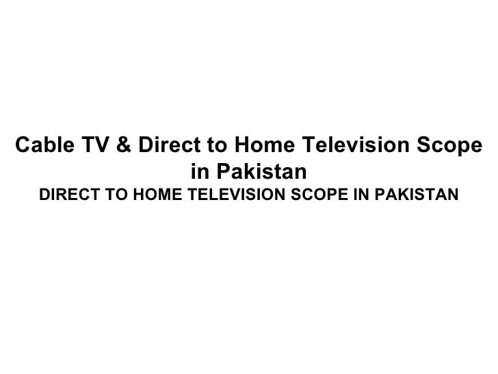 Cable TV & Direct to Home Television Scope                in Pakistan  DIRECT TO HOME TELEVISION SCOPE IN PAKISTAN