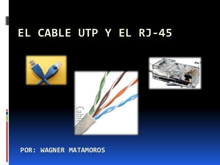 EL CABLE UTP Y EL RJ-45POR: WAGNER MATAMOROS