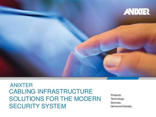 ANIXTER Products. Technology. Services. Delivered Globally. CABLING INFRASTRUCTURE SOLUTIONS FOR THE MODERN SECURITY SYSTEM