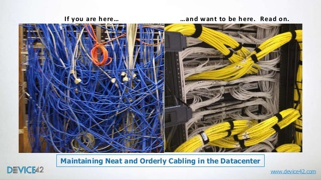 If you are here…  …and want to be here. Read on.  Maintaining Neat and Orderly Cabling in the Datacenter www.device42.com