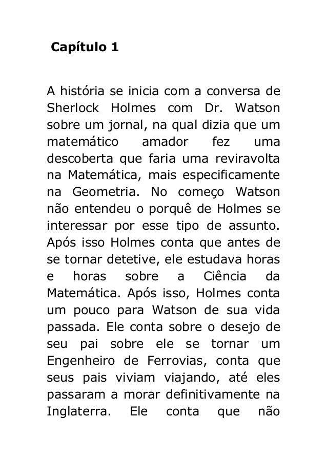 Capítulo 1 A história se inicia com a conversa de Sherlock Holmes com Dr. Watson sobre um jornal, na qual dizia que um mat...
