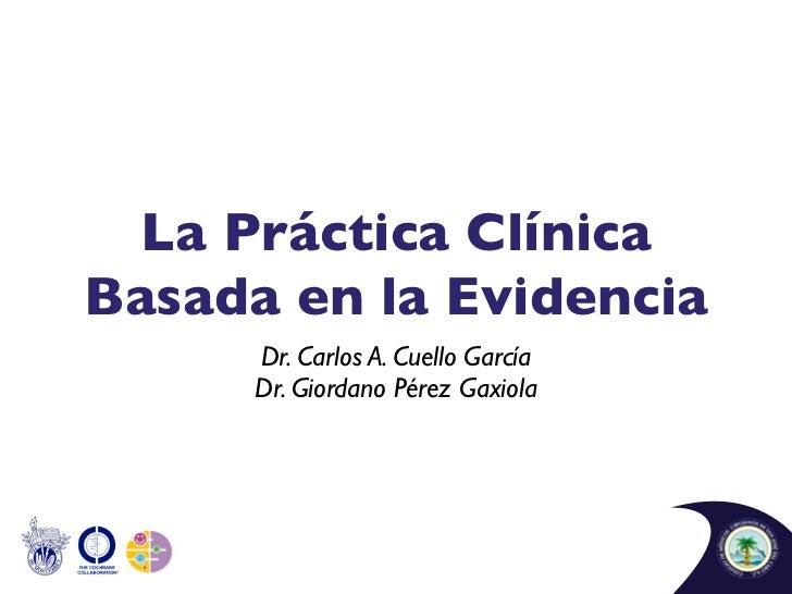 La Práctica ClínicaBasada en la Evidencia      Dr. Carlos A. Cuello García      Dr. Giordano Pérez Gaxiola