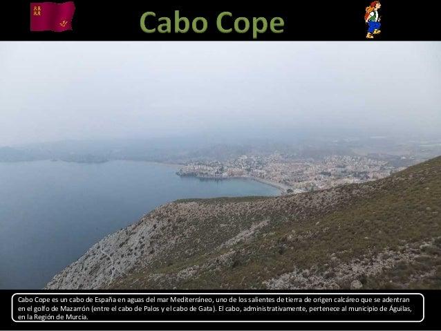 Cabo Cope es un cabo de España en aguas del mar Mediterráneo, uno de los salientes de tierra de origen calcáreo que se ade...