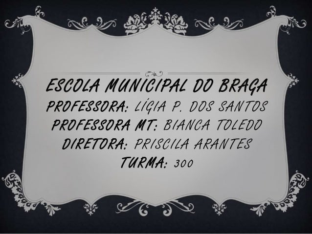 ESCOLA MUNICIPAL DO BRAGA  PROFESSORA: LÍGIA P. DOS SANTOS  PROFESSORA MT: BIANCA TOLEDO  DIRETORA: PRISCILA ARANTES  TURM...