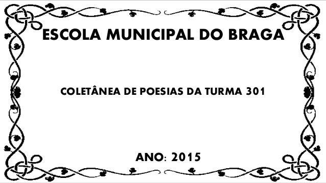 ESCOLA MUNICIPAL DO BRAGA COLETÂNEA DE POESIAS DA TURMA 301 ANO: 2015