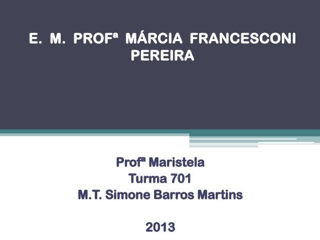 E. M. PROFª MÁRCIA FRANCESCONI PEREIRA Profª Maristela Turma 701 M.T. Simone Barros Martins 2013