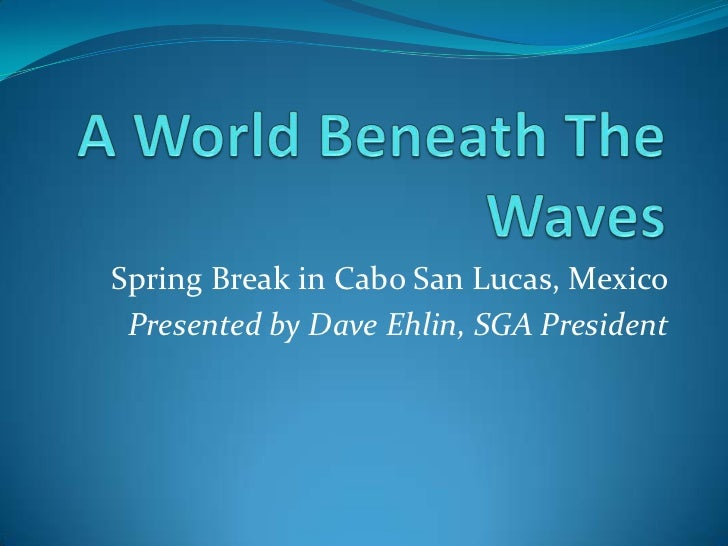 A World Beneath The Waves<br />Spring Break in Cabo San Lucas, Mexico<br />Presented by Dave Ehlin, SGA President<br />