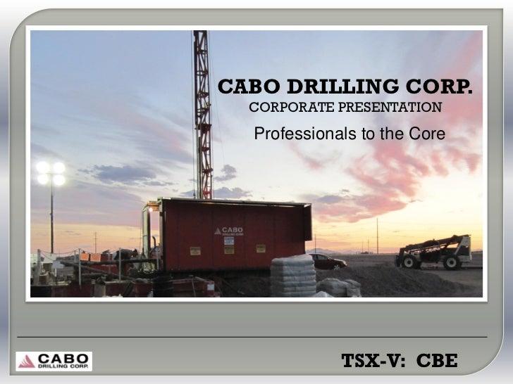 CABO DRILLING CORP.  CORPORATE PRESENTATION  Professionals to the Core             TSX-V: CBE
