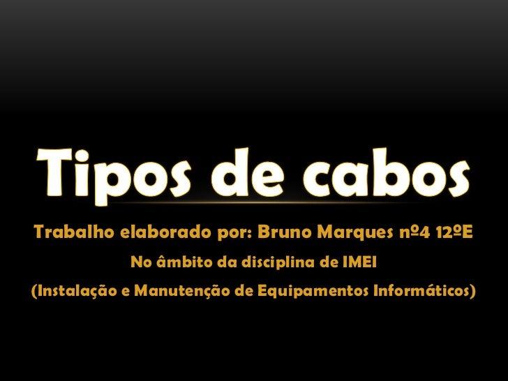 Tipos de cabos<br />Trabalho elaborado por: Bruno Marques nº4 12ºE<br />No âmbito da disciplina de IMEI<br />(Instalação e...
