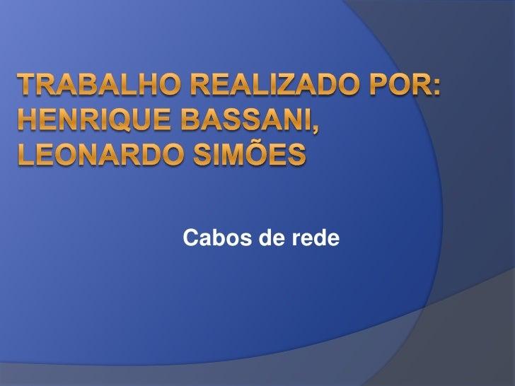 Trabalho realizado por: Henrique Bassani, Leonardo Simões<br />Cabos de rede<br />
