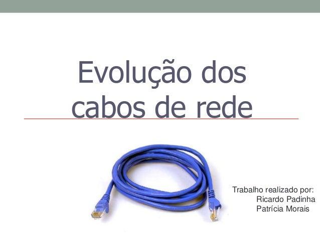 Evolução dos cabos de rede Trabalho realizado por: Ricardo Padinha Patrícia Morais