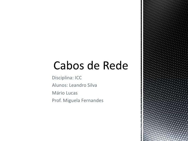 Disciplina: ICC<br />Alunos: Leandro Silva<br />Mário Lucas<br />Prof. Miguela Fernandes<br />Cabos de Rede<br />